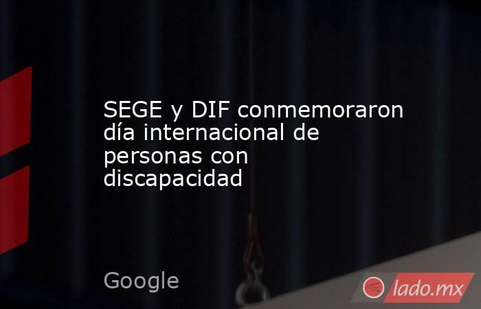 SEGE y DIF conmemoraron día internacional de personas con discapacidad. Noticias en tiempo real