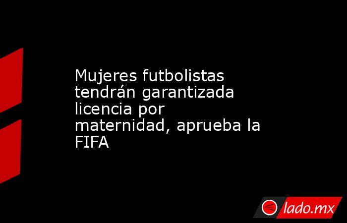 Mujeres futbolistas tendrán garantizada licencia por maternidad, aprueba la FIFA. Noticias en tiempo real