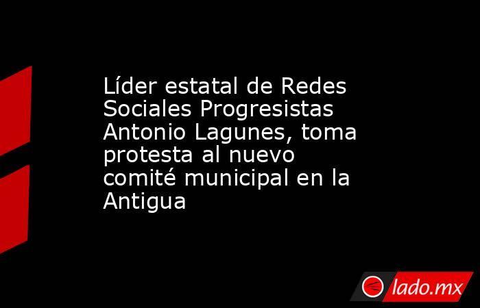 Líder estatal de Redes Sociales Progresistas Antonio Lagunes, toma protesta al nuevo comité municipal en la Antigua. Noticias en tiempo real