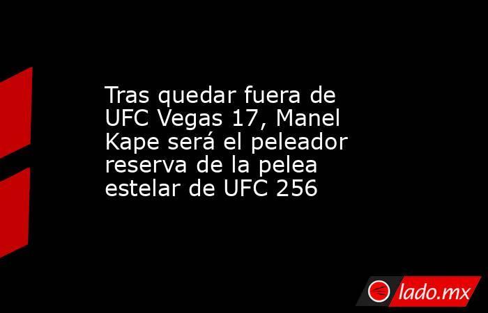 Tras quedar fuera de UFC Vegas 17, Manel Kape será el peleador reserva de la pelea estelar de UFC 256. Noticias en tiempo real