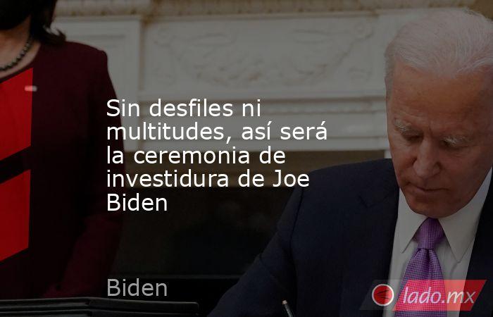 Sin desfiles ni multitudes, así será la ceremonia de investidura de Joe Biden. Noticias en tiempo real