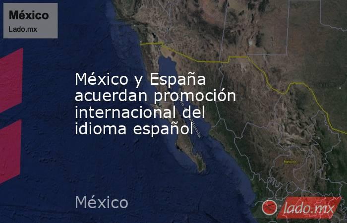 México y España acuerdan promoción internacional del idioma español. Noticias en tiempo real