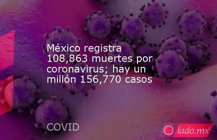 México registra 108,863 muertes por coronavirus; hay un millón 156,770 casos. Noticias en tiempo real