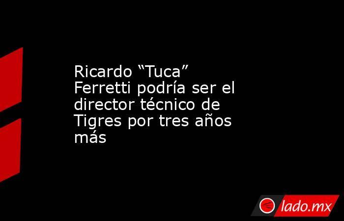 """Ricardo """"Tuca"""" Ferretti podría ser el director técnico de Tigres por tres años más. Noticias en tiempo real"""