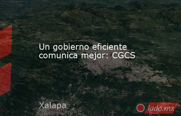 Un gobierno eficiente comunica mejor: CGCS. Noticias en tiempo real