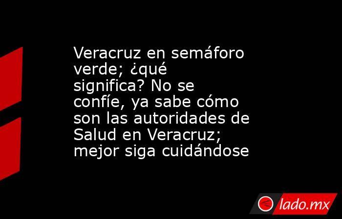 Veracruz en semáforo verde; ¿qué significa? No se confíe, ya sabe cómo son las autoridades de Salud en Veracruz; mejor siga cuidándose. Noticias en tiempo real
