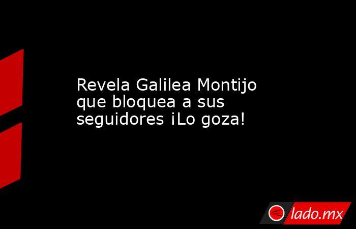 Revela Galilea Montijo que bloquea a sus seguidores ¡Lo goza!. Noticias en tiempo real