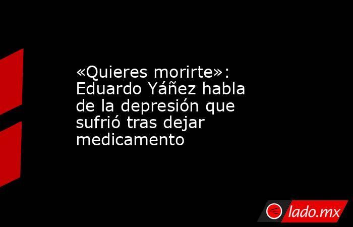 «Quieres morirte»: Eduardo Yáñez habla de la depresión que sufrió tras dejar medicamento. Noticias en tiempo real