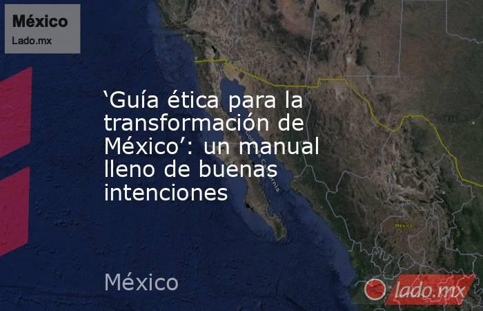 'Guía ética para la transformación de México': un manual lleno de buenas intenciones. Noticias en tiempo real