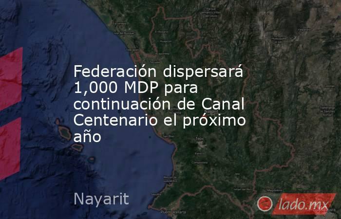 Federación dispersará 1,000 MDP para continuación de Canal Centenario el próximo año. Noticias en tiempo real