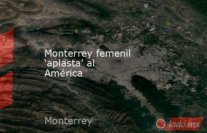 Monterrey femenil 'aplasta' al América. Noticias en tiempo real