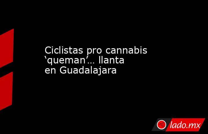 Ciclistas pro cannabis 'queman'… llanta en Guadalajara. Noticias en tiempo real