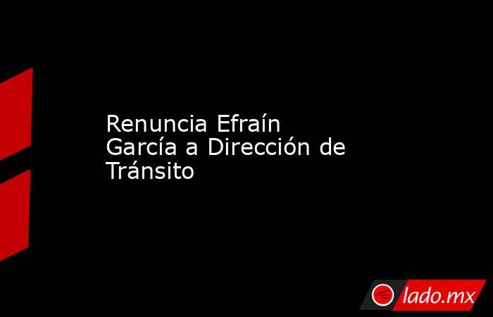 Renuncia Efraín García a Dirección de Tránsito. Noticias en tiempo real