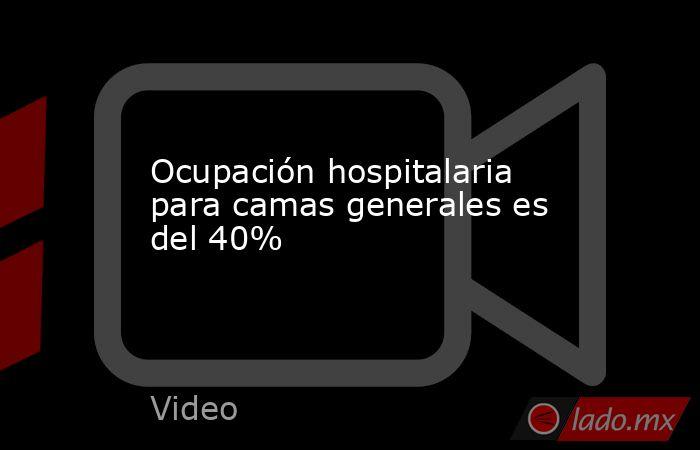 Ocupación hospitalaria para camas generales es del 40%. Noticias en tiempo real