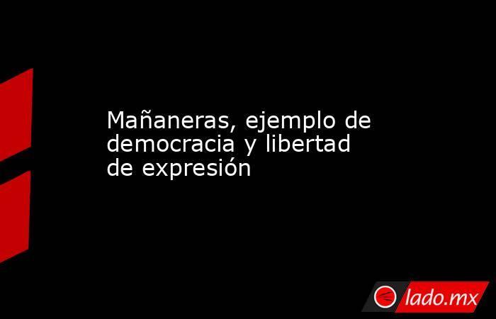 Mañaneras, ejemplo de democracia y libertad de expresión. Noticias en tiempo real
