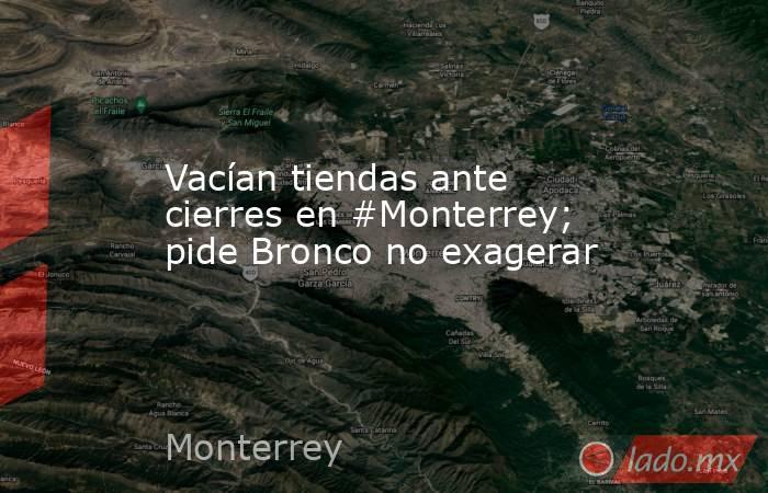 Vacían tiendas ante cierres en #Monterrey; pide Bronco no exagerar. Noticias en tiempo real