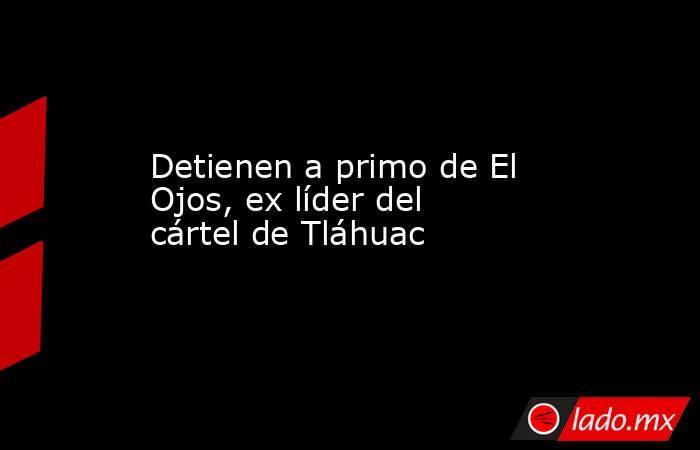 Detienen a primo de El Ojos, ex líder del cártel de Tláhuac. Noticias en tiempo real