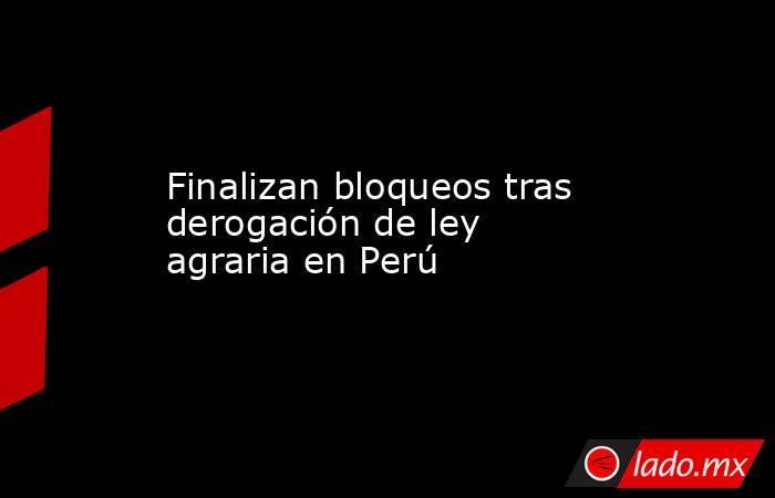 Finalizan bloqueos tras derogación de ley agraria en Perú. Noticias en tiempo real