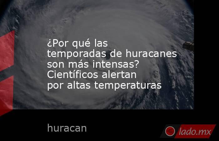 ¿Por qué las temporadas de huracanes son más intensas? Científicos alertan por altas temperaturas. Noticias en tiempo real