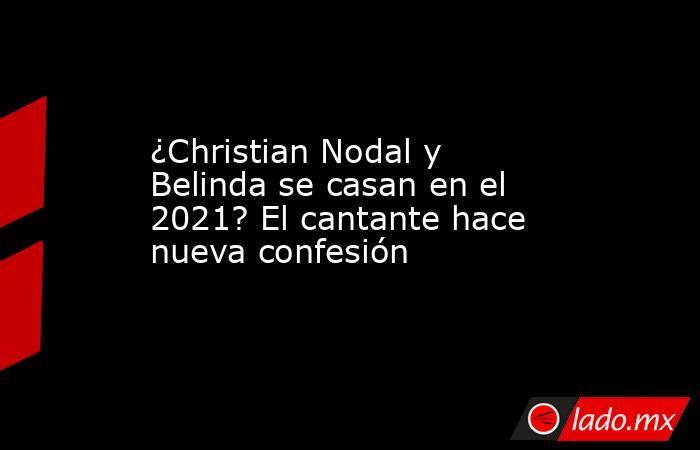 ¿Christian Nodal y Belinda se casan en el 2021? El cantante hace nueva confesión. Noticias en tiempo real