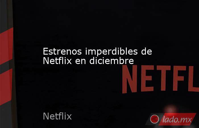 Estrenos imperdibles de Netflix en diciembre. Noticias en tiempo real