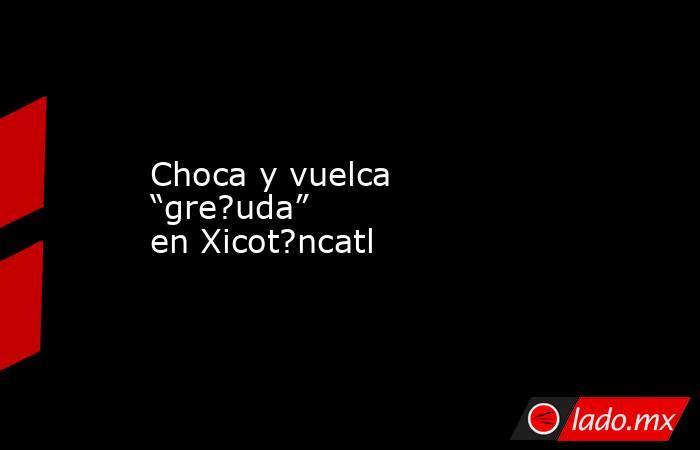 """Choca y vuelca """"gre?uda"""" en Xicot?ncatl. Noticias en tiempo real"""
