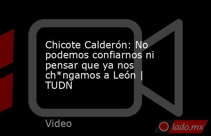 Chicote Calderón: No podemos confiarnos ni pensar que ya nos ch*ngamos a León   TUDN. Noticias en tiempo real