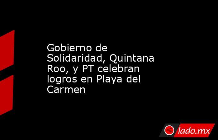 Gobierno de Solidaridad, Quintana Roo, y PT celebran logros en Playa del Carmen. Noticias en tiempo real