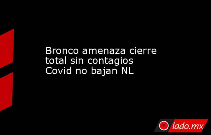 Bronco amenaza cierre total sin contagios Covid no bajan NL. Noticias en tiempo real