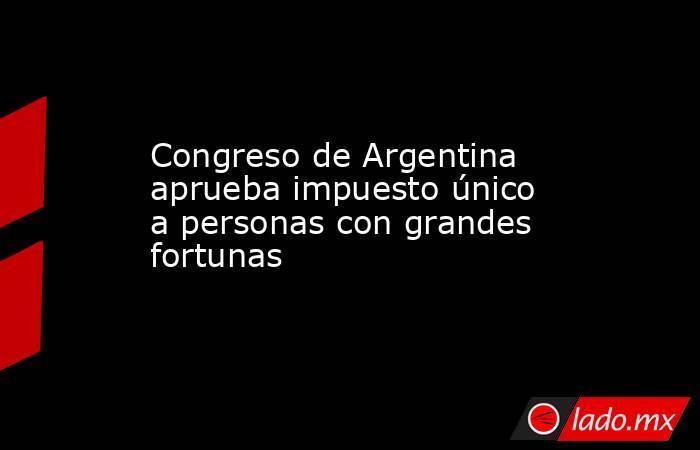 Congreso de Argentina aprueba impuesto único a personas con grandes fortunas. Noticias en tiempo real