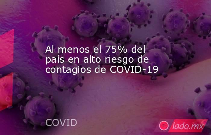 Al menos el 75% del país en alto riesgo de contagios de COVID-19. Noticias en tiempo real