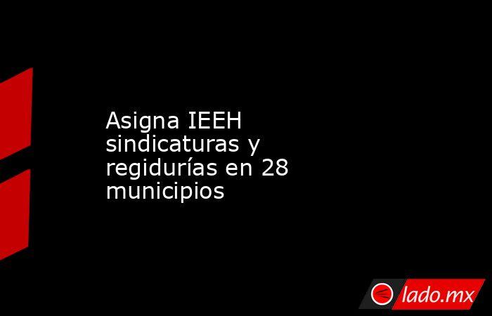 Asigna IEEH sindicaturas y regidurías en 28 municipios. Noticias en tiempo real