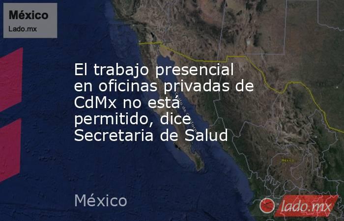 El trabajo presencial en oficinas privadas de CdMx no está permitido, dice Secretaria de Salud. Noticias en tiempo real