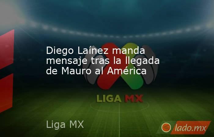 Diego Laínez manda mensaje tras la llegada de Mauro al América. Noticias en tiempo real