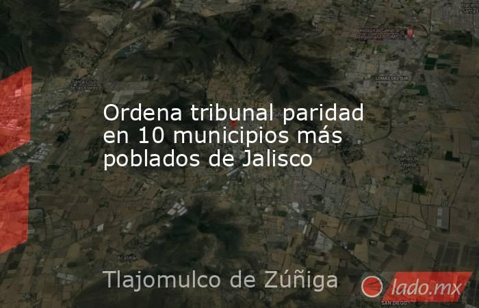 Ordena tribunal paridad en 10 municipios más poblados de Jalisco. Noticias en tiempo real