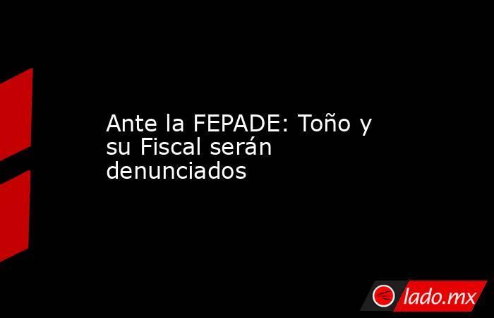 Ante la FEPADE: Toño y su Fiscal serán denunciados. Noticias en tiempo real