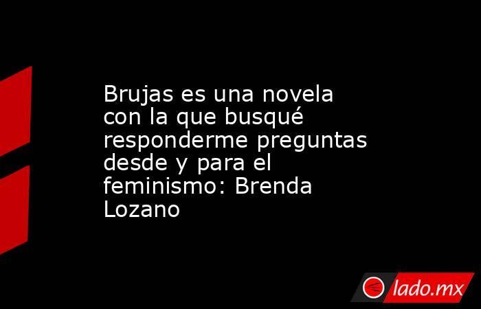 Brujas es una novela con la que busqué responderme preguntas desde y para el feminismo: Brenda Lozano. Noticias en tiempo real