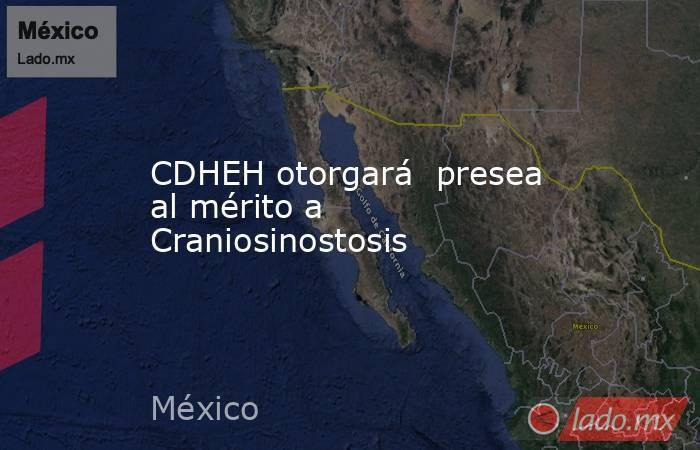 CDHEH otorgará  presea al mérito a Craniosinostosis. Noticias en tiempo real