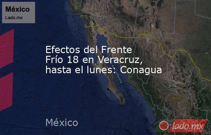 Efectos del Frente Frío 18 en Veracruz, hasta el lunes: Conagua. Noticias en tiempo real