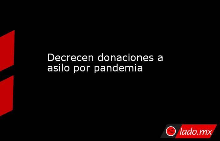 Decrecen donaciones a asilo por pandemia. Noticias en tiempo real