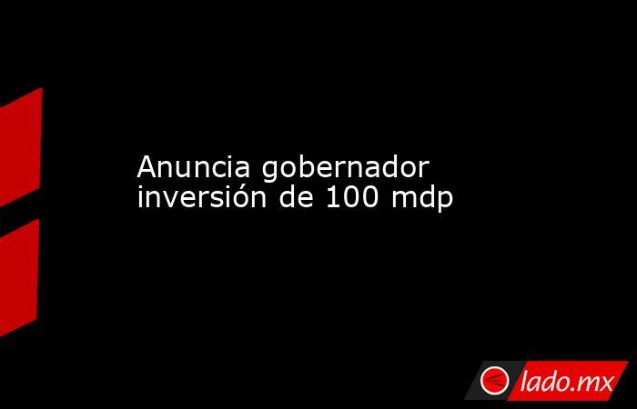 Anuncia gobernador inversión de 100 mdp. Noticias en tiempo real