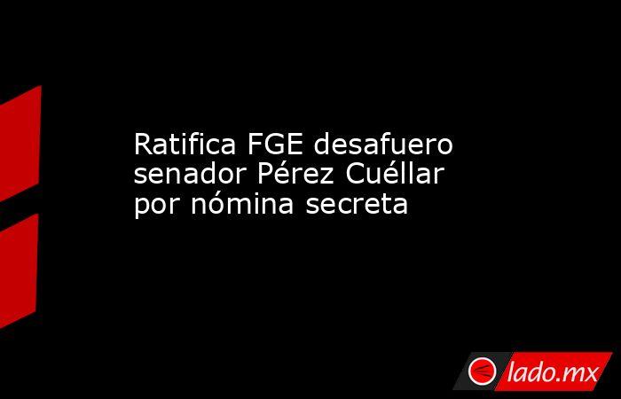 Ratifica FGE desafuero senador Pérez Cuéllar por nómina secreta . Noticias en tiempo real