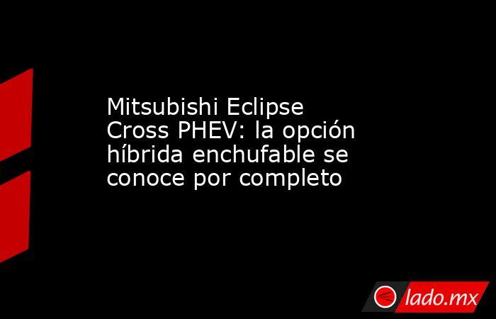 Mitsubishi Eclipse Cross PHEV: la opción híbrida enchufable se conoce por completo. Noticias en tiempo real