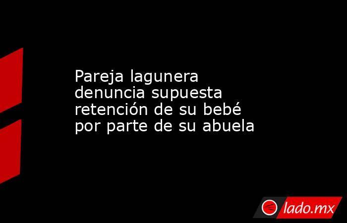 Pareja lagunera denuncia supuesta retención de su bebé por parte de su abuela . Noticias en tiempo real