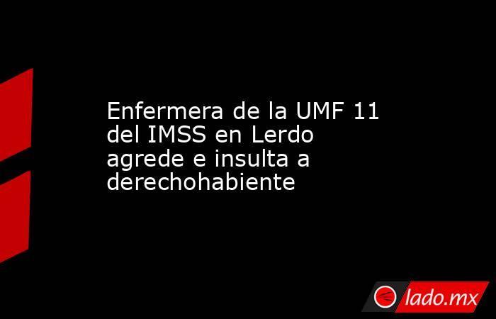 Enfermera de la UMF 11 del IMSS en Lerdo agrede e insulta a derechohabiente . Noticias en tiempo real