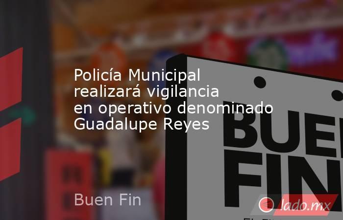 Policía Municipal realizará vigilancia en operativo denominado Guadalupe Reyes. Noticias en tiempo real