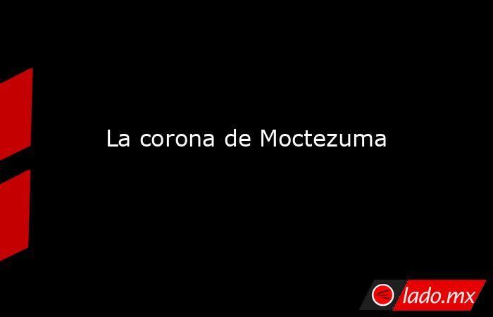 La corona de Moctezuma. Noticias en tiempo real