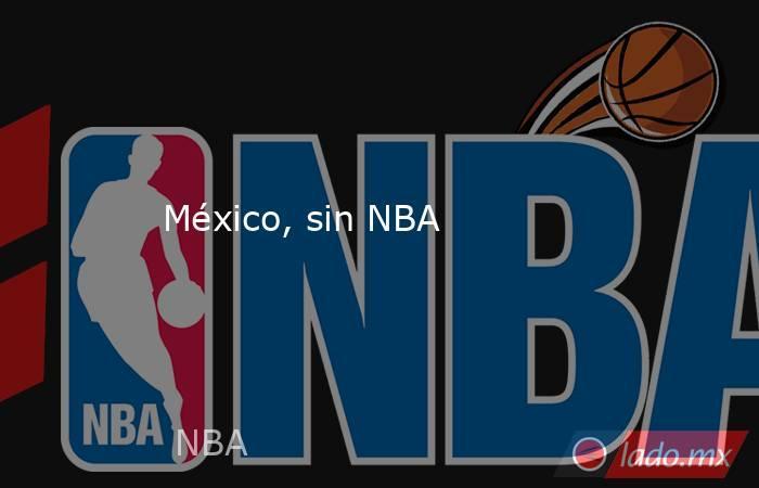 México, sin NBA. Noticias en tiempo real