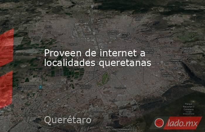 Proveen de internet a localidades queretanas. Noticias en tiempo real
