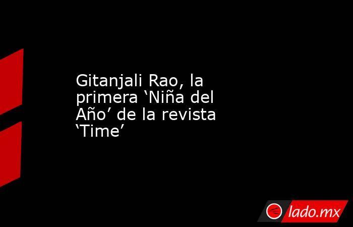 Gitanjali Rao, la primera 'Niña del Año' de la revista 'Time'. Noticias en tiempo real